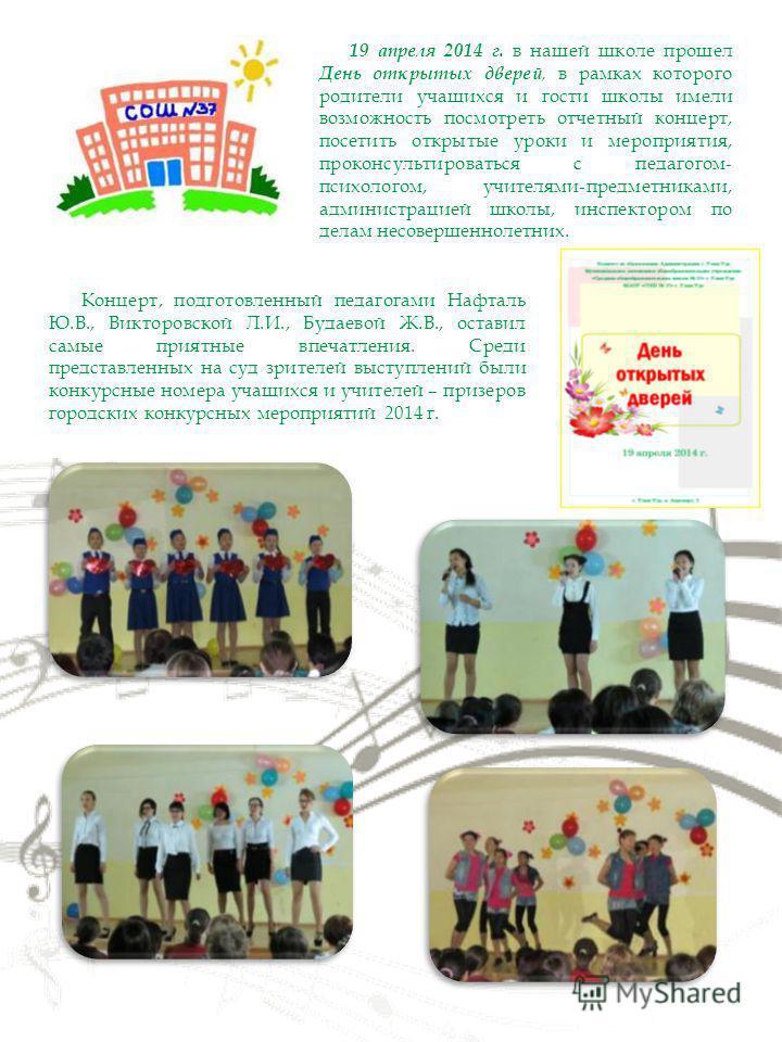 19 апреля 2014 г. в нашей школе прошел День открытых дверей, в рамках которого родители учащихся и гости школы имели возможность посмотреть отчетный концерт, посетить открытые уроки и мероприятия, проконсультироваться с педагогом- психологом, учителя