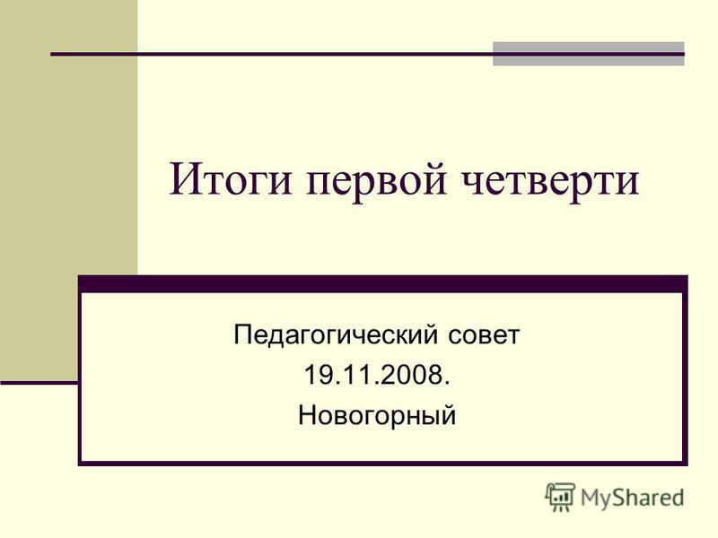 Итоги первой четверти Педагогический совет 19.11.2008. Новогорный