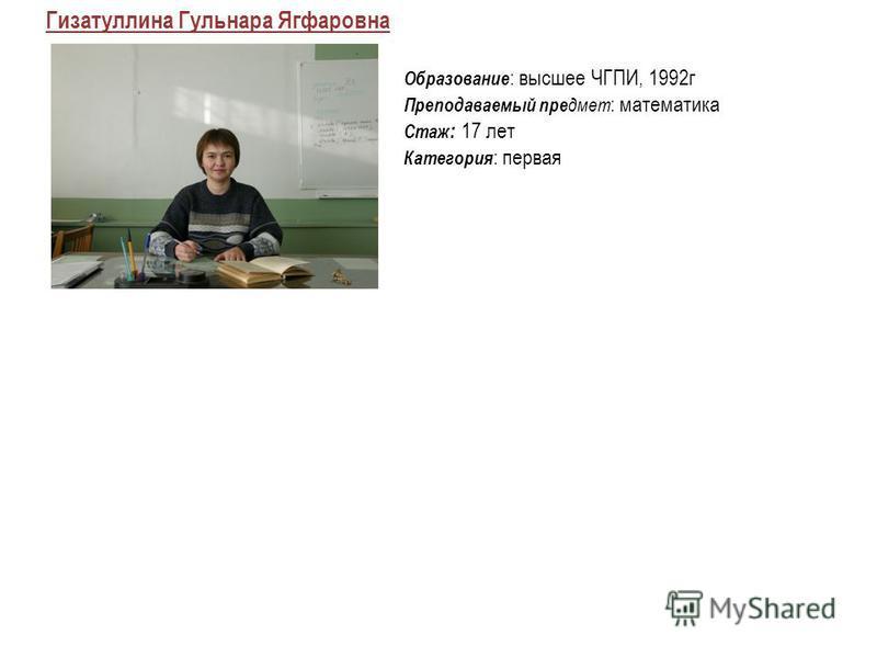 Гизатуллина Гульнара Ягфаровна Образование : высшее ЧГПИ, 1992 г Преподаваемый предмет : математика Стаж : 17 лет Категория : первая