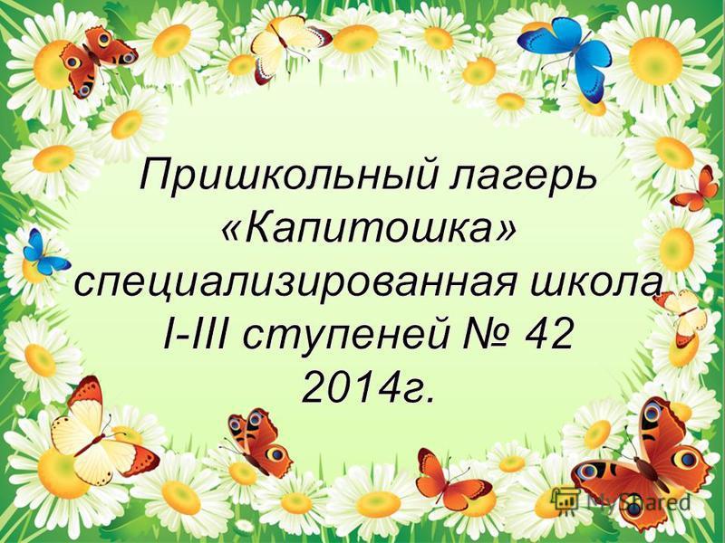 Пришкольный лагерь «Капитошка» специализированная школа І-ІІІ ступеней 42 2014 г.
