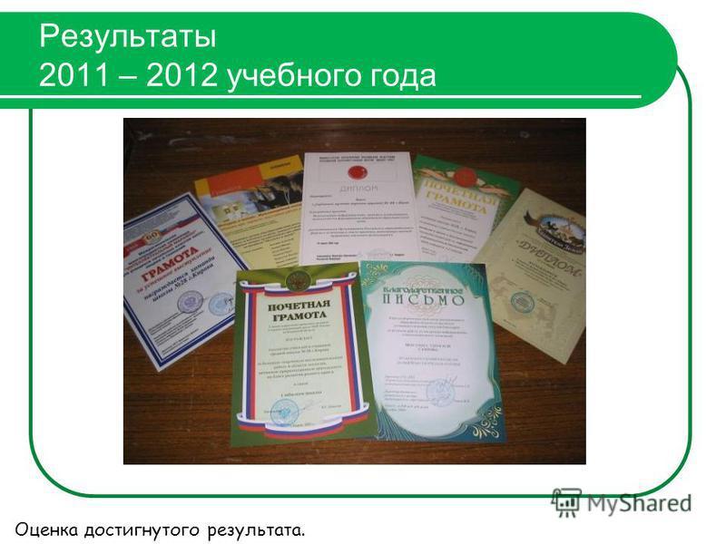 Результаты 2011 – 2012 учебного года Оценка достигнутого результата.