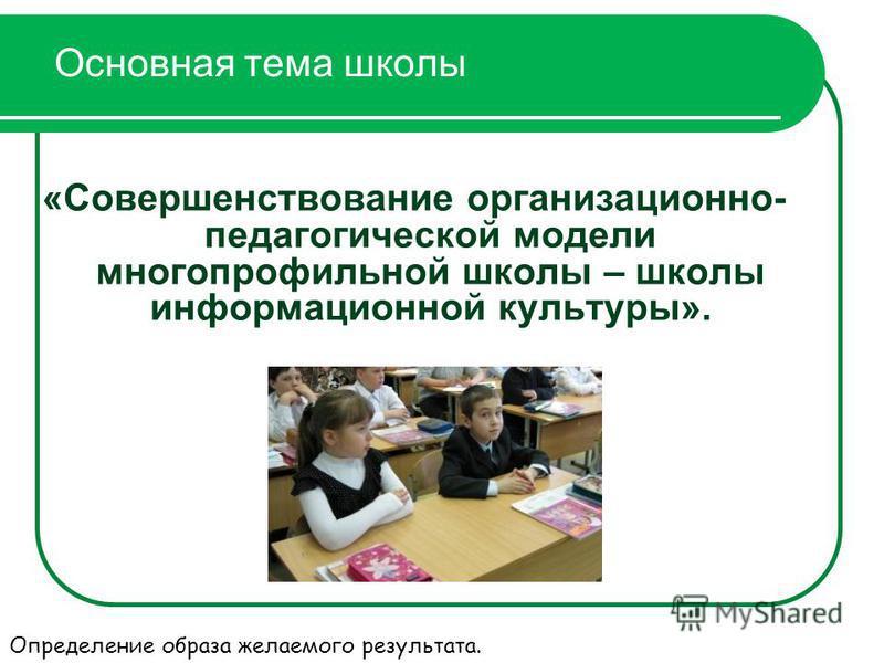 Основная тема школы «Совершенствование организационно- педагогической модели многопрофильной школы – школы информационной культуры». Определение образа желаемого результата.