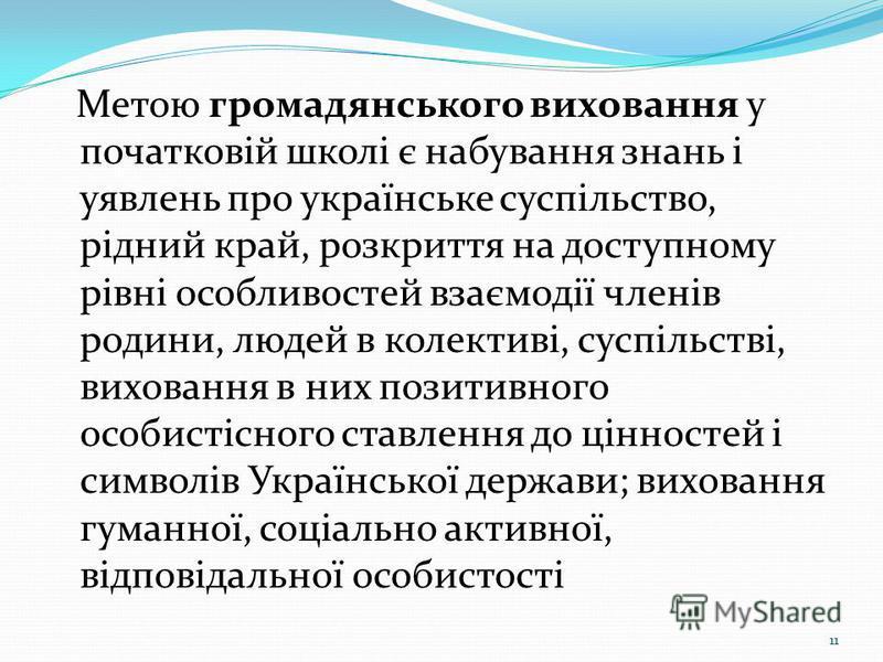 Метою громадянського виховання у початковій школі є набування знань і уявлень про українське суспільство, рідний край, розкриття на доступному рівні особливостей взаємодії членів родини, людей в колективі, суспільстві, виховання в них позитивного осо