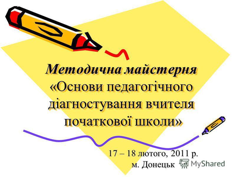 Методична майстерня «Основи педагогічного діагностування вчителя початкової школи» 17 – 18 лютого, 2011 р. м. Донецьк