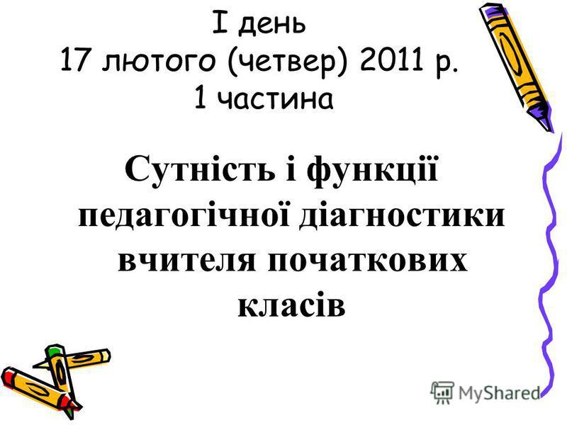 I день 17 лютого (четвер) 2011 р. 1 частина Сутність і функції педагогічної діагностики вчителя початкових класів