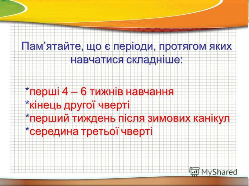 Памятайте, що є періоди, протягом яких навчатися складніше: *перші 4 – 6 тижнів навчання *кінець другої чверті *перший тиждень після зимових канікул *середина третьої чверті