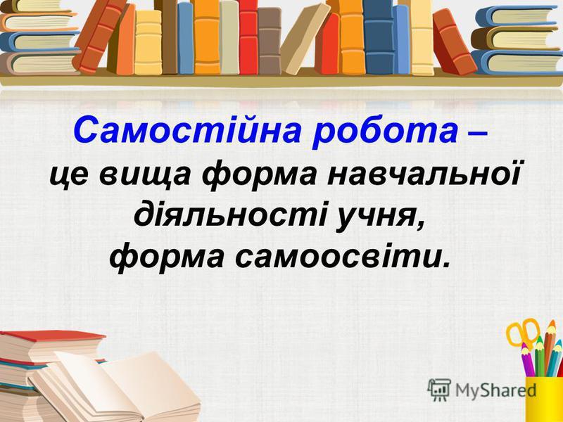 Самостійна робота – це вища форма навчальної діяльності учня, форма самоосвіти.