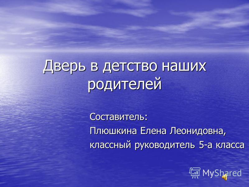 Дверь в детство наших родителей Составитель: Плюшкина Елена Леонидовна, классный руководитель 5-а класса