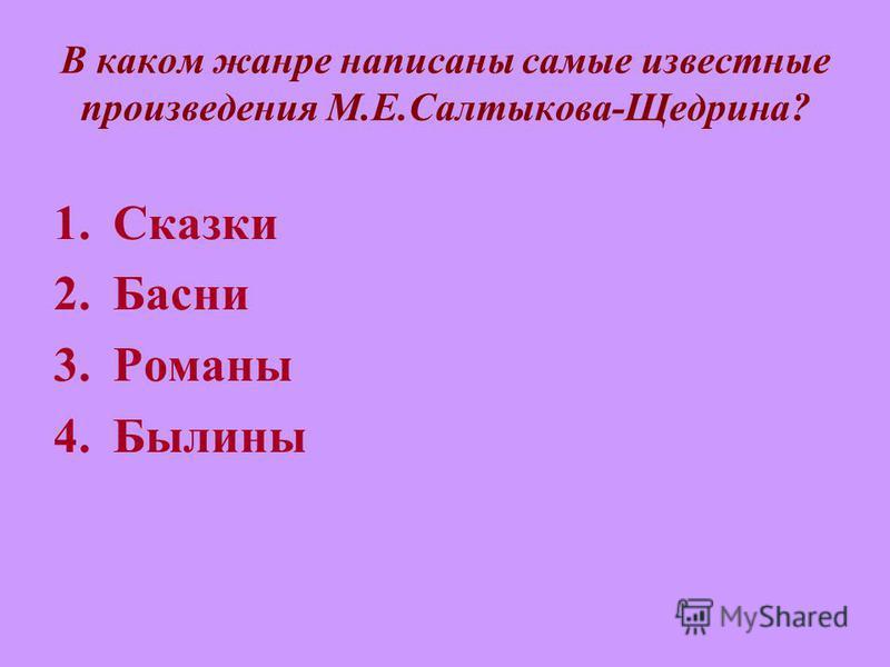 В каком жанре написаны самые известные произведения М.Е.Салтыкова-Щедрина? 1. Сказки 2. Басни 3. Романы 4.Былины