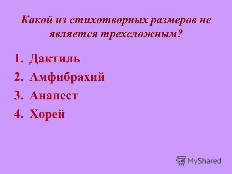 Какой из стихотворных размеров не является трехсложным? 1. Дактиль 2. Амфибрахий 3. Анапест 4.Хорей