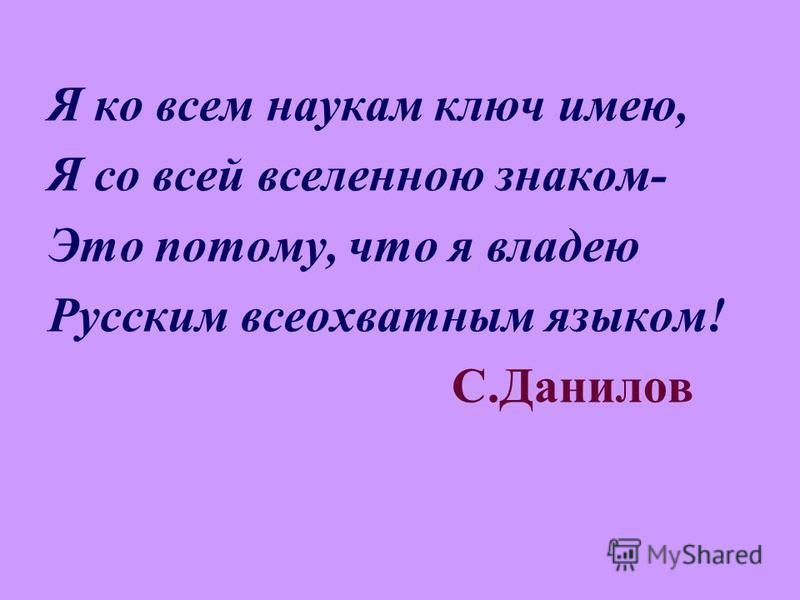 Я ко всем наукам ключ имею, Я со всей вселенною знаком- Это потому, что я владею Русским всеохватным языком! С.Данилов