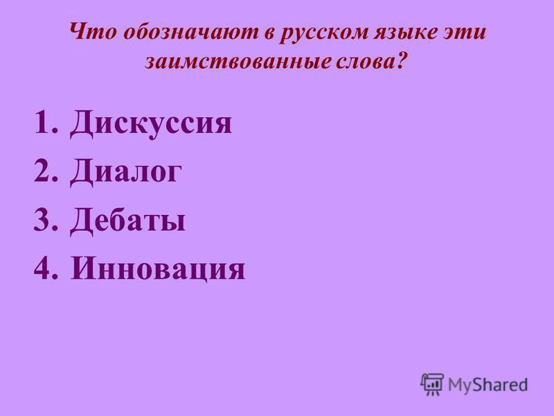 Что обозначают в русском языке эти заимствованные слова? 1. Дискуссия 2. Диалог 3. Дебаты 4.Инновация