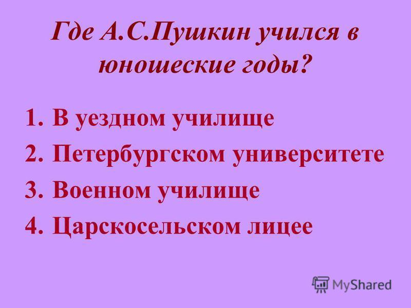 Где А.С.Пушкин учился в юношеские годы? 1. В уездном училище 2. Петербургском университете 3. Военном училище 4. Царскосельском лицее