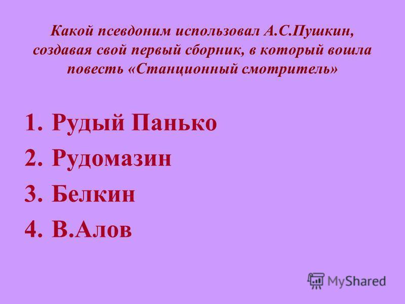 Какой псевдоним использовал А.С.Пушкин, создавая свой первый сборник, в который вошла повесть «Станционный смотритель» 1. Рудый Панько 2. Рудомазин 3. Белкин 4.В.Алов