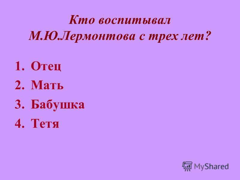 Кто воспитывал М.Ю.Лермонтова с трех лет? 1. Отец 2. Мать 3. Бабушка 4.Тетя