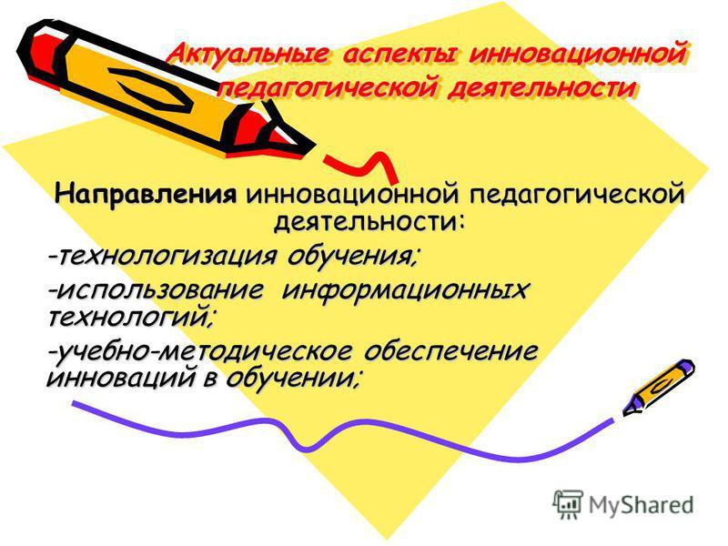 Актуальные аспекты инновационной педагогической деятельности Направления инновационной педагогической деятельности: -технологизация обучения; -использование информационных технологий; -учебно-методическое обеспечение инноваций в обучении;