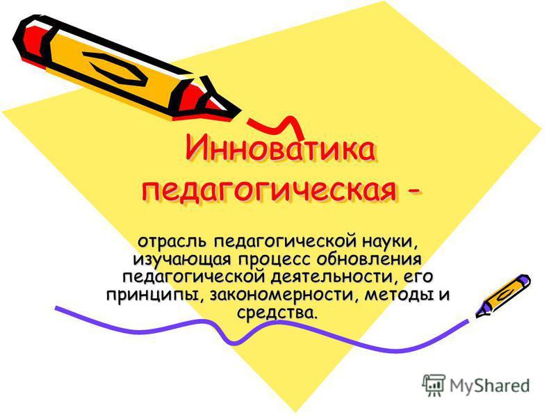 Инноватика педагогическая - отрасль педагогической науки, изучающая процесс обновления педагогической деятельности, его принципы, закономерности, методы и средства.