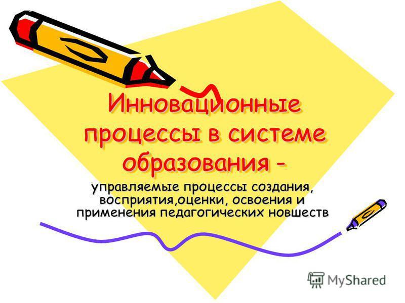 Инновационные процессы в системе образования - управляемые процессы создания, восприятия,оценки, освоения и применения педагогических новшеств