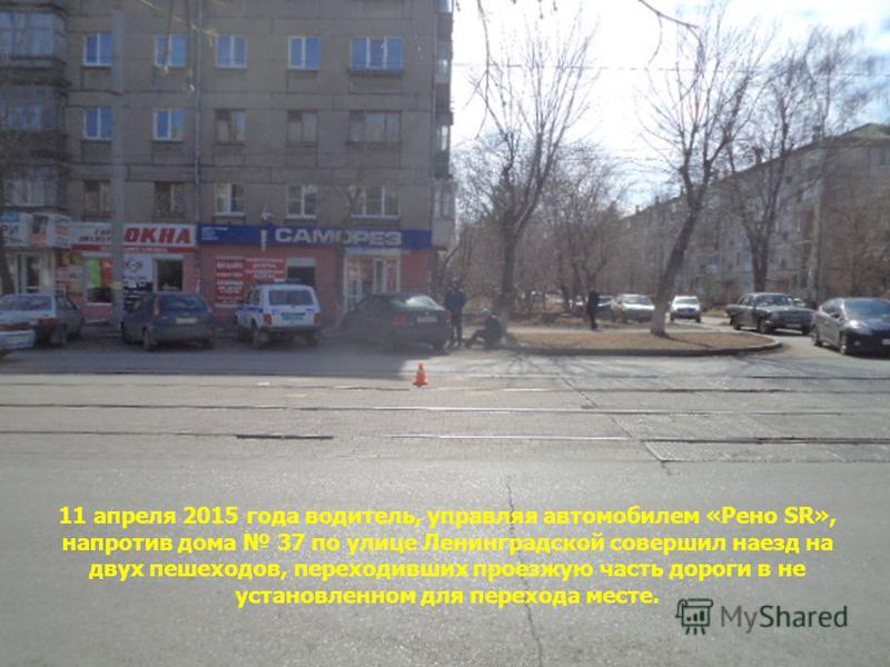 11 апреля 2015 года водитель, управляя автомобилем «Рено SR», напротив дома 37 по улице Ленинградской совершил наезд на двух пешеходов, переходивших проезжую часть дороги в не установленном для перехода месте.