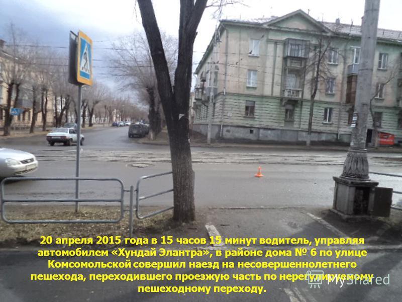 20 апреля 2015 года в 15 часов 15 минут водитель, управляя автомобилем «Хундай Элантра», в районе дома 6 по улице Комсомольской совершил наезд на несовершеннолетнего пешехода, переходившего проезжую часть по нерегулируемому пешеходному переходу.