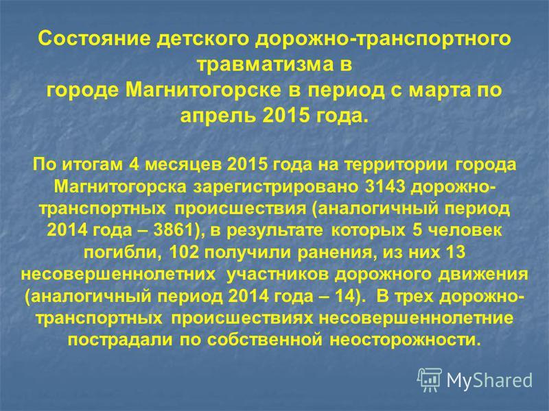 Состояние детского дорожно-транспортного травматизма в городе Магнитогорске в период с марта по апрель 2015 года. По итогам 4 месяцев 2015 года на территории города Магнитогорска зарегистрировано 3143 дорожно- транспортных происшествия (аналогичный п