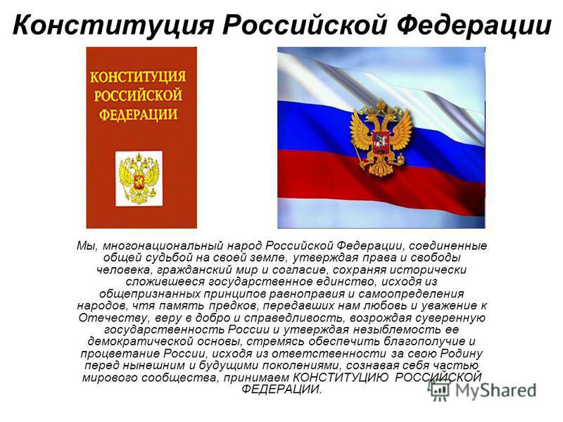 Конституция Российской Федерации Мы, многонациональный народ Российской Федерации, соединенные общей судьбой на своей земле, утверждая права и свободы человека, гражданский мир и согласие, сохраняя исторически сложившееся государственное единство, ис