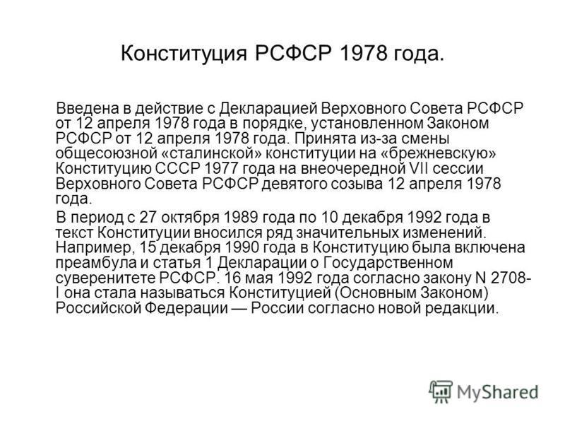 Конституция РСФСР 1978 года. Введена в действие с Декларацией Верховного Совета РСФСР от 12 апреля 1978 года в порядке, установленном Законом РСФСР от 12 апреля 1978 года. Принята из-за смены общесоюзной «сталинской» конституции на «брежневскую» Конс