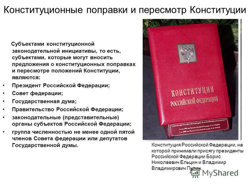 Конституционные поправки и пересмотр Конституции Субъектами конституционной законодательной инициативы, то есть, субъектами, которые могут вносить предложения о конституционных поправках и пересмотре положений Конституции, являются: Президент Российс