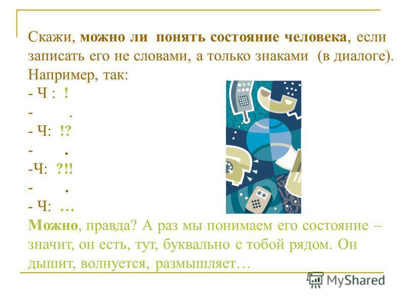 Скажи, можно ли понять состояние человека, если записать его не словами, а только знаками (в диалоге). Например, так: - Ч : !. -. - Ч: !? -. -Ч: ?!! -. - Ч: … Можно, правда? А раз мы понимаем его состояние – значит, он есть, тут, буквально с тобой ря