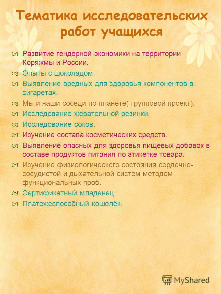 Тематика исследовательских работ учащихся Развитие гендерной экономики на территории Коряжмы и России. Опыты с шоколадом. Выявление вредных для здоровья компонентов в сигаретах. Мы и наши соседи по планете( групповой проект). Исследование жевательной