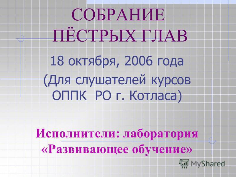 СОБРАНИЕ ПЁСТРЫХ ГЛАВ 18 октября, 2006 года (Для слушателей курсов ОППК РО г. Котласа) Исполнители: лаборатория «Развивающее обучение»