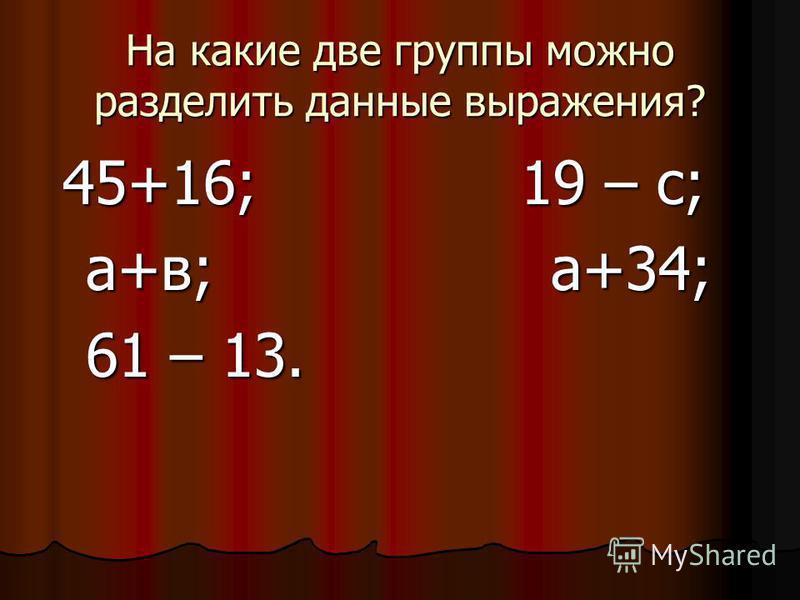На какие две группы можно разделить данные выражения? 45+16; 19 – с; 45+16; 19 – с; а+в; а+34; а+в; а+34; 61 – 13. 61 – 13.