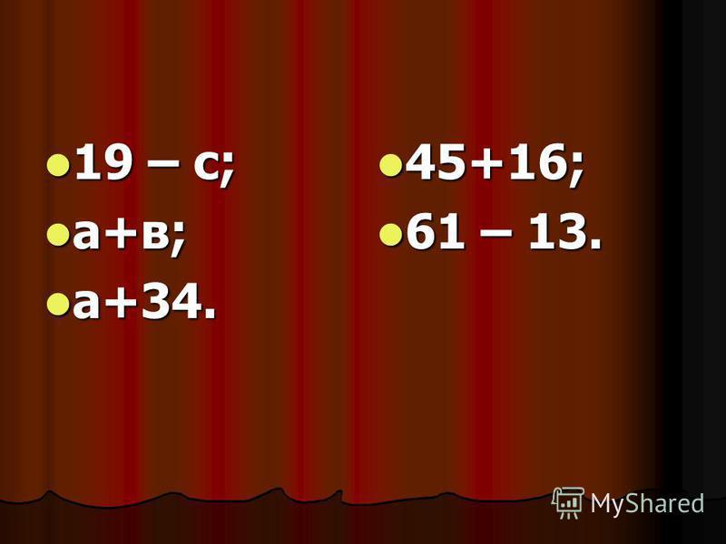 19 – с; 19 – с; а+в; а+в; а+34. а+34. 45+16; 45+16; 61 – 13. 61 – 13.