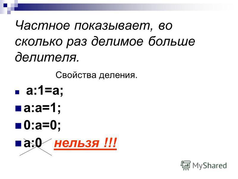 Частное показывает, во сколько раз делимое больше делителя. Свойства деления. а:1=а; а:а=1; 0:а=0; а:0 нельзя !!!