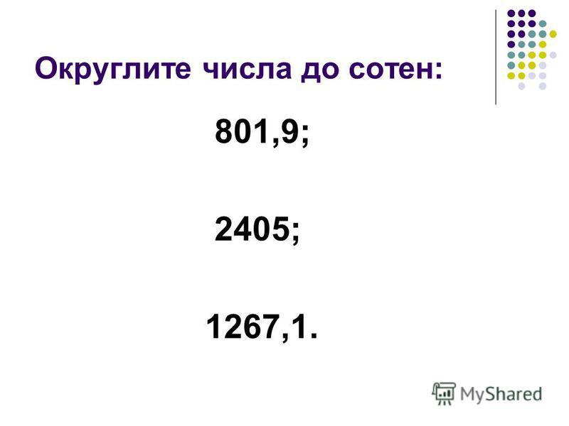 Округлите числа до сотен: 801,9; 2405; 1267,1.