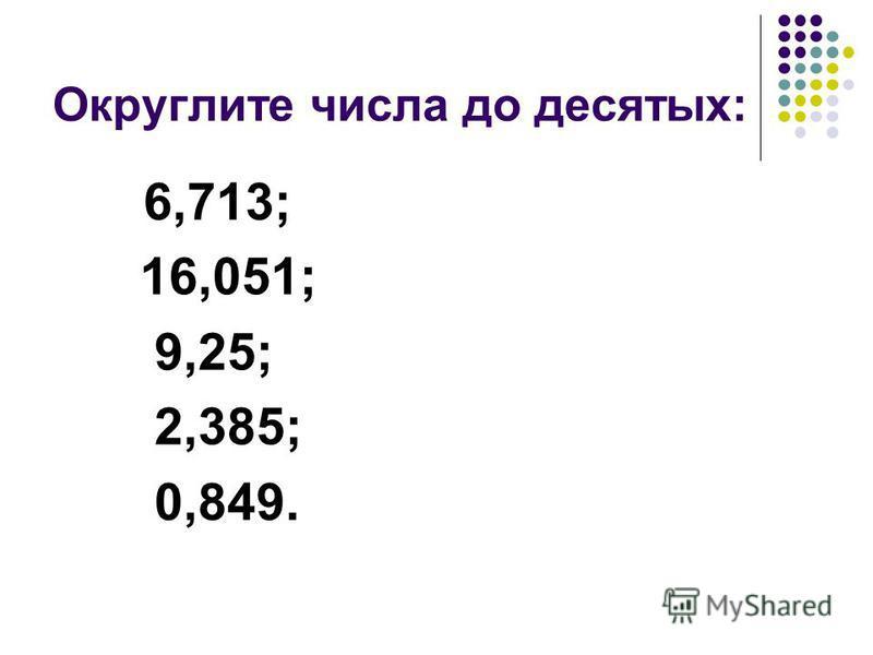 Округлите числа до десятых: 6,713; 16,051; 9,25; 2,385; 0,849.