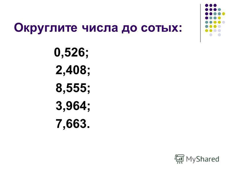 Округлите числа до сотых: 0,526; 2,408; 8,555; 3,964; 7,663.