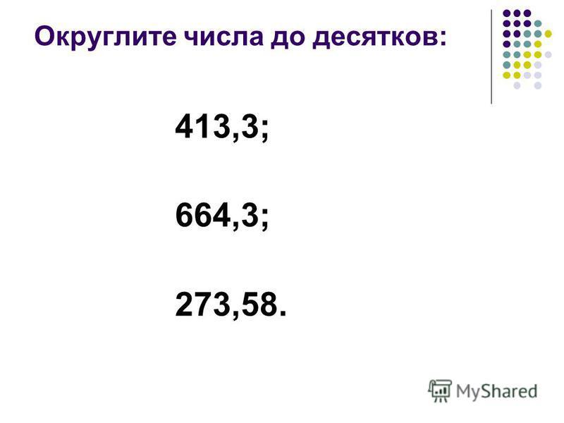 Округлите числа до десятков: 413,3; 664,3; 273,58.