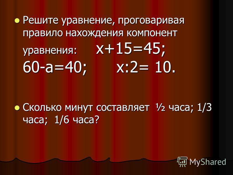 Решите уравнение, проговаривая правило нахождения компонент уравнения: х+15=45; 60-а=40; х:2= 10. Решите уравнение, проговаривая правило нахождения компонент уравнения: х+15=45; 60-а=40; х:2= 10. Сколько минут составляет ½ часа; 1/3 часа; 1/6 часа? С