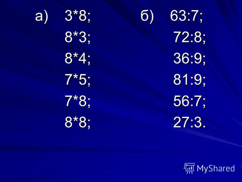 а) 3*8; б) 63:7; а) 3*8; б) 63:7; 8*3; 72:8; 8*3; 72:8; 8*4; 36:9; 8*4; 36:9; 7*5; 81:9; 7*5; 81:9; 7*8; 56:7; 7*8; 56:7; 8*8; 27:3. 8*8; 27:3.