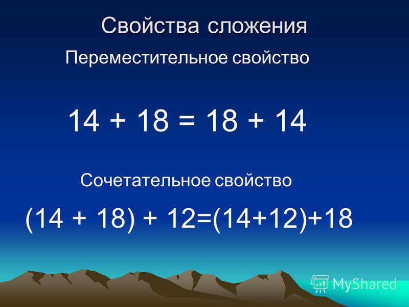 Свойства сложения Переместительное свойство 14 + 18 = 18 + 14 Сочетательное свойство (14 + 18) + 12=(14+12)+18