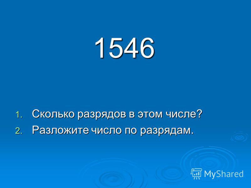 1546 1546 1. Сколько разрядов в этом числе? 2. Разложите число по разрядам.
