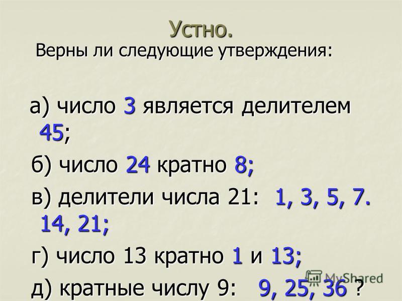 Устно. Верны ли следующие утверждения: Верны ли следующие утверждения: а) число 3 является делителем 45; а) число 3 является делителем 45; б) число 24 кратно 8; б) число 24 кратно 8; в) делители числа 21: 1, 3, 5, 7. 14, 21; в) делители числа 21: 1,