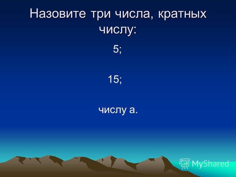 Назовите три числа, кратных числу: 5; 15; числу а.