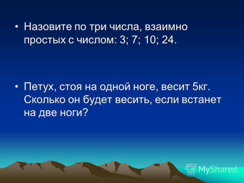 Назовите по три числа, взаимно простых с числом: 3; 7; 10; 24. Петух, стоя на одной ноге, весит 5 кг. Сколько он будет весить, если встанет на две ноги?