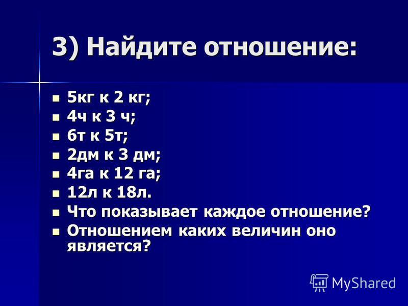 3) Найдите отношение: 5 кг к 2 кг; 5 кг к 2 кг; 4 ч к 3 ч; 4 ч к 3 ч; 6 т к 5 т; 6 т к 5 т; 2 дм к 3 дм; 2 дм к 3 дм; 4 га к 12 га; 4 га к 12 га; 12 л к 18 л. 12 л к 18 л. Что показывает каждое отношение? Что показывает каждое отношение? Отношением к