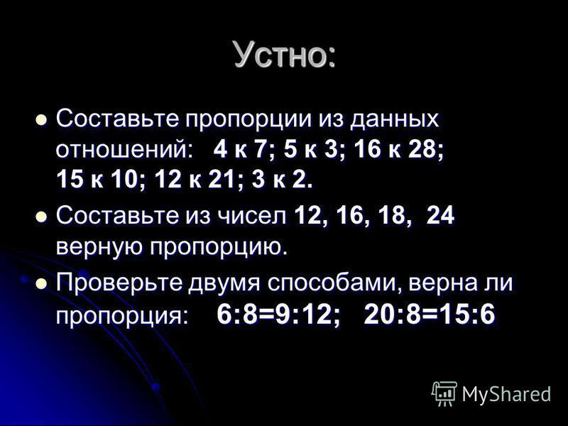 Устно: Составьте пропорции из данных отношений: 4 к 7; 5 к 3; 16 к 28; 15 к 10; 12 к 21; 3 к 2. Составьте пропорции из данных отношений: 4 к 7; 5 к 3; 16 к 28; 15 к 10; 12 к 21; 3 к 2. Составьте из чисел 12, 16, 18, 24 верную пропорцию. Составьте из