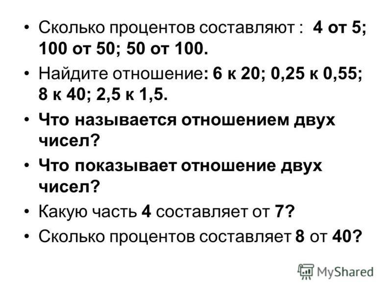 Сколько процентов составляют : 4 от 5; 100 от 50; 50 от 100. Найдите отношение: 6 к 20; 0,25 к 0,55; 8 к 40; 2,5 к 1,5. Что называется отношением двух чисел? Что показывает отношение двух чисел? Какую часть 4 составляет от 7? Сколько процентов состав