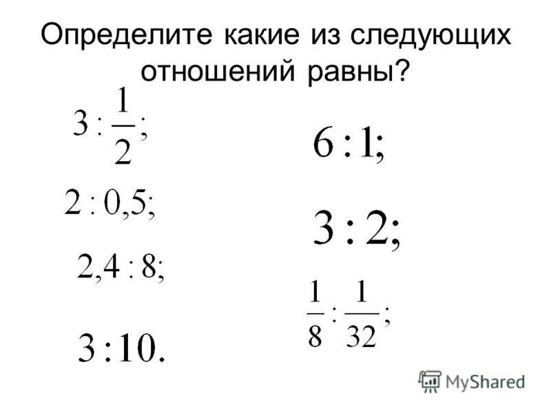 Определите какие из следующих отношений равны?
