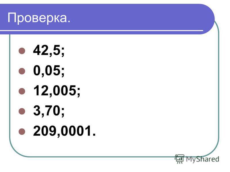 Проверка. 42,5; 0,05; 12,005; 3,70; 209,0001.